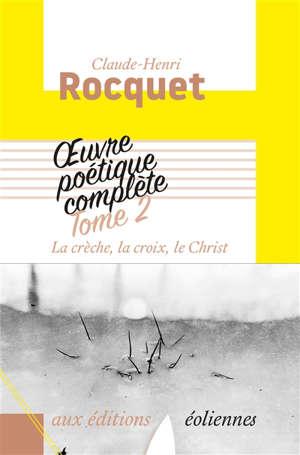 Oeuvre poétique complète. Volume 2, La crèche, la Croix, le Christ