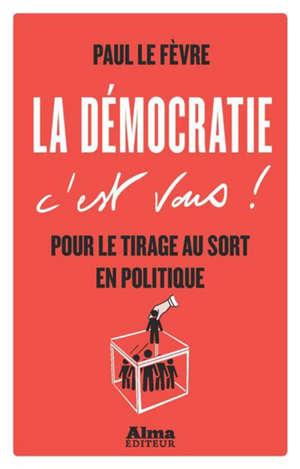La démocratie c'est vous ! : pour le tirage au sort en politique