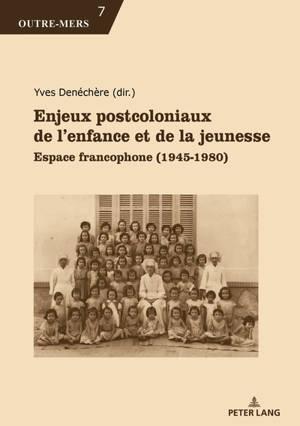 Enjeux postcoloniaux de l'enfance et de la jeunesse : espace francophone : 1945-1980