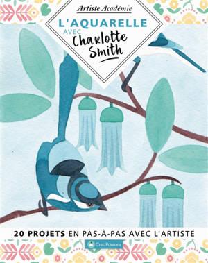 L'aquarelle avec Charlotte Smith : 20 projets en pas-à-pas avec l'artiste