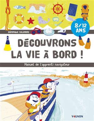 Découvrons la vie à bord ! : manuel de l'apprenti navigateur : 8-12 ans