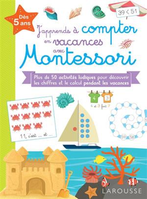 J'apprends à compter en vacances avec Montessori : dès 5 ans : plus de 100 activités ludiques pour découvrir les chiffres et le calcul pendant les vacances