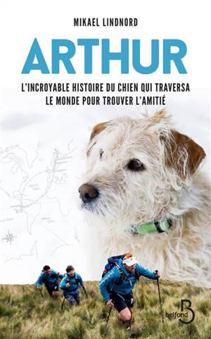 Arthur : l'incroyable histoire du chien qui traversa le monde pour trouver l'amitié