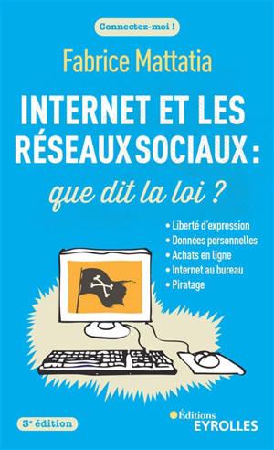 Internet et les réseaux sociaux : que dit la loi ? : liberté d'expression, données personnelles, achats en ligne, Internet au bureau, piratage