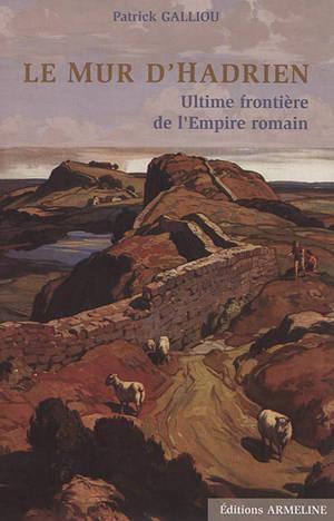 Le mur d'Hadrien : ultime frontière de l'Empire romain