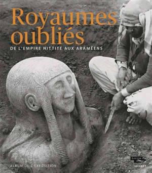 Royaumes oubliés : de l'empire hittite aux Araméens : album de l'exposition