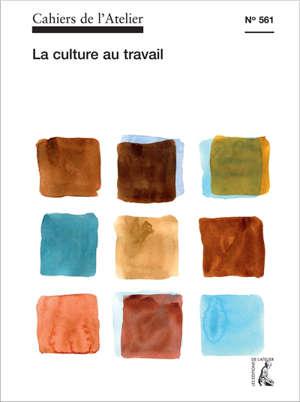 Cahiers de l'Atelier (Les). n° 561, La culture au travail
