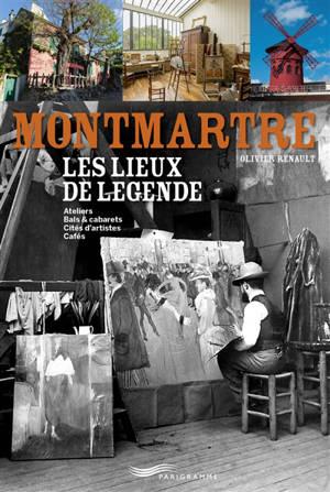 Montmartre, les lieux de légende : ateliers, bals & cabarets, cités d'artistes, cafés