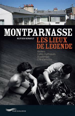 Montparnasse : les lieux de légende : ateliers, cafés mythiques, académies, cités d'artistes...