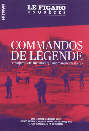 Le Figaro enquêtes, hors-série, Commandos de légende : ces opérations militaires qui ont marqué l'histoire : dans le secret des troupes d'élite, Kolwezi, Entebbe, Djibouti, La Mecque, vol Air France 8969, le pont de Vrbanja, la fin de Ben Laden...