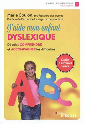 J'aide mon enfant dyslexique : déceler, comprendre et accompagner les difficultés