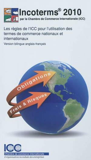 Incoterms 2010 : les règles de l'ICC pour l'utilisation des termes de commerce nationaux et internationaux = Incoterms 2010 : ICC rules for the use of domestic and international trade terms : entry into force 1 january 2011