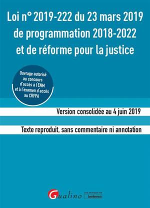 Loi n° 2019-222 du 23 mars 2019 de programmation 2018-2022 et de réforme de la justice : version consolidée du 4 juin 2019, texte reproduit sans commentaire ni annotation