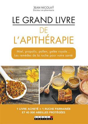 Le grand livre de l'apithérapie : miel, propolis, pollen, gelée royale... les remèdes de la ruche pour votre santé