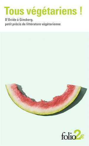 Tous végétariens ! : d'Ovide à Ginsberg, petit précis de littérature végétarienne