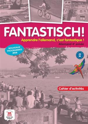 Fantastisch ! Apprendre l'allemand, c'est fantastique !, Allemand 4e année, A2-B1 : cahier d'activités : nouveaux programmes 2016