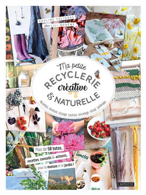 Ma petite recyclerie créative & naturelle : recettes, teinture, tissage, couture, bricolage, récup', jardinage... : plus de 50 tutos, recettes, conseils & astuces, pour la maison et le jardin !