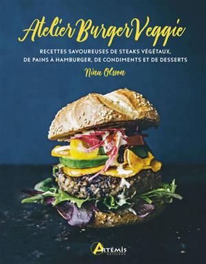 L'atelier burger veggie : recettes savoureuses de steaks végétaux, de pains à hamburger, de condiments et de desserts