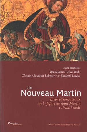 Un nouveau Martin : essor et renouveaux de la figure de saint Martin : IVe-XXIe siècle