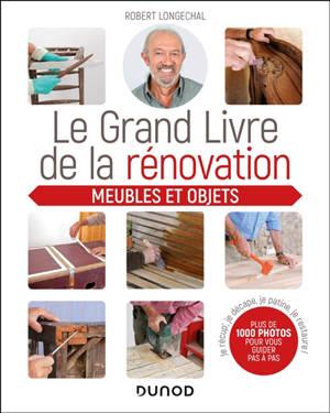 Le grand livre de la rénovation : meubles et objets : je récup', je décape, je patine, je restaure
