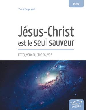 Jésus-Christ est le seul sauveur : et toi, veux-tu être sauvé ?