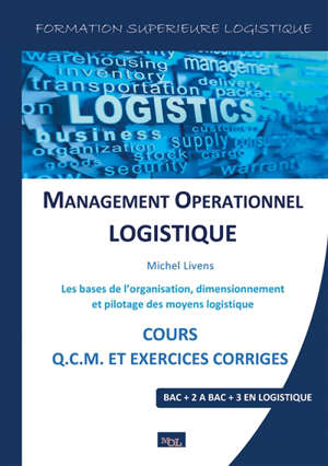 Management opérationnel logistique : les bases de l'organisation, dimensionnement et pilotage des moyens logistiques : cours, Q.C.M. et exercices corrigés