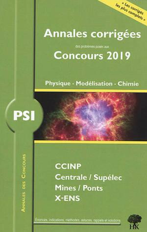 Physique, modélisation, chimie PSI : annales corrigées des problèmes posés aux concours 2019 : CCINP, Centrale-Supélec, Mines-Ponts, X-ENS