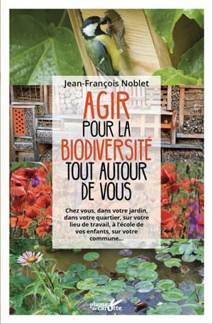 Agir pour la biodiversité tout autour de vous : chez vous, dans votre jardin, dans votre quartier, sur votre lieu de travail, à l'école de vos enfants, sur votre commune...