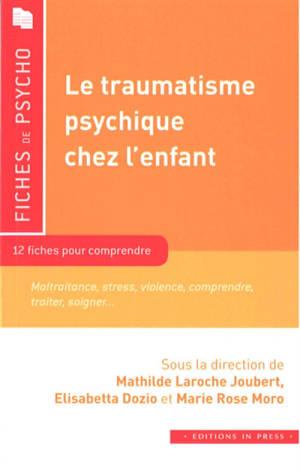 Le traumatisme psychique chez l'enfant : 12 fiches pour comprendre : maltraitance, stress, violence, comprendre, traiter, soigner...