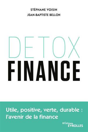 Détox finance : utile, positive, verte, durable : l'avenir de la finance