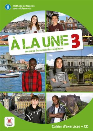 A la une, au coeur du monde francophone 3 : méthode de français pour adolescents A2-B1 : cahier d'exercices + CD