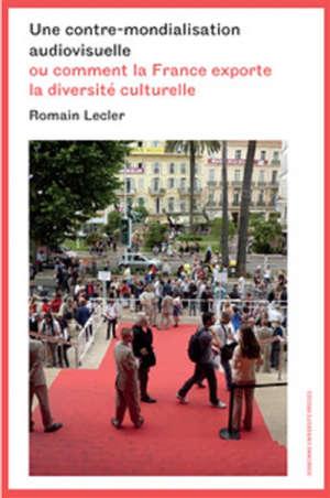 Une contre-mondialisation audiovisuelle ou Comment la France exporte la diversité culturelle
