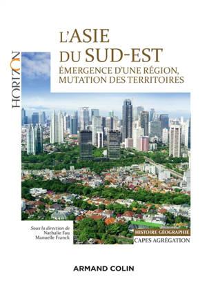 L'Asie du Sud-Est : émergence d'une région, mutation des territoires : histoire géographie, Capes, agrégation