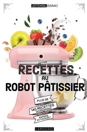 Recettes au robot pâtissier : plus de 140 recettes gourmandes, rapides et faciles !