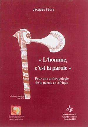 L'homme, c'est la parole : pour une anthropologie de la parole en Afrique