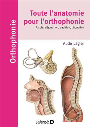 Toute l'anatomie pour l'orthophonie : phonation, parole, langage déglutition, audition