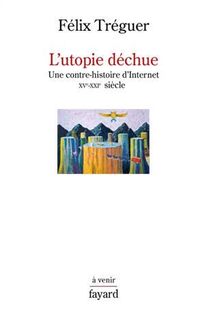 L'utopie déchue : une contre-histoire d'Internet, XVe-XXIe siècle
