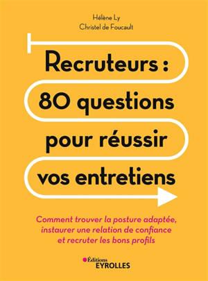 Recruteurs : 80 questions pour réussir vos entretiens : comment trouver la posture adaptée, instaurer une relation de confiance et recruter les bons profils