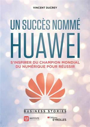 Un succès nommé Huawei : s'inspirer du champion mondial du numérique pour réussir : business stories