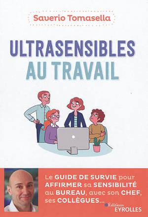 Ultrasensibles au travail : le guide de survie pour affirmer sa sensibilité au bureau, avec son chef, ses collègues...