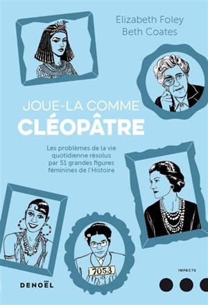 Joue-la comme Cléopâtre : les problèmes de la vie quotidienne résolus par 51 grandes figures féminines de l'histoire