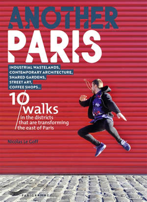 Another Paris : 10 walks in the districts that are transforming the east of Paris : Industrial wastelands, contemporary architecture, shared gardens, street art, coffee shops...