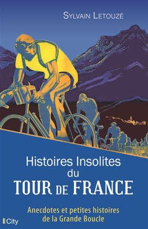 Histoires insolites du Tour de France : anecdotes et petites histoires de la Grande Boucle