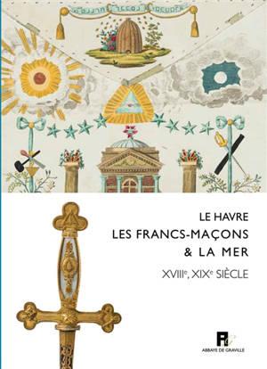 Le Havre, les francs-maçons & la mer : XVIIIe-XIXe siècles : exposition, Le Havre, Musée du prieuré de Graville, 11 mai-30 septembre 2019
