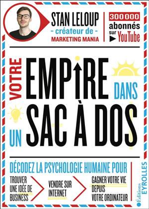 Votre empire dans un sac à dos : décodez la psychologie humaine pour trouver une idée business, vendre sur Internet et gagner votre vie depuis votre ordinateur