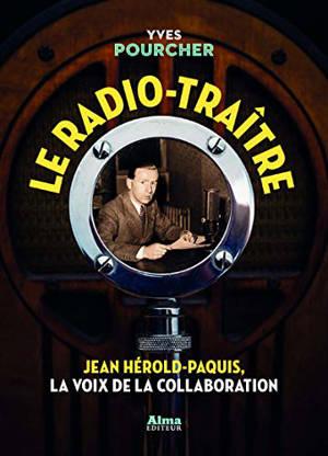 Le radio-traître : Jean Hérold-Paquis, la voix de la collaboration