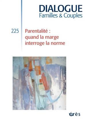 Dialogue. n° 225, Parentalité : quand la marge interroge la norme