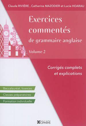 Exercices commentés de grammaire anglaise : corrigés complets et explications : baccalauréat, licences, classes préparatoires, formation individuelle. Volume 2