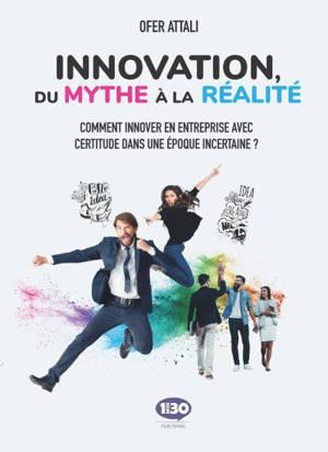 Innovation, du mythe à la réalité : comment innover en entreprise avec certitude dans une époque incertaine ?