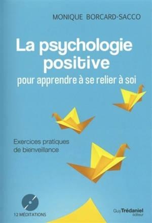 La psychologie positive : pour apprendre à se relier à soi : exercices pratiques de bienveillance